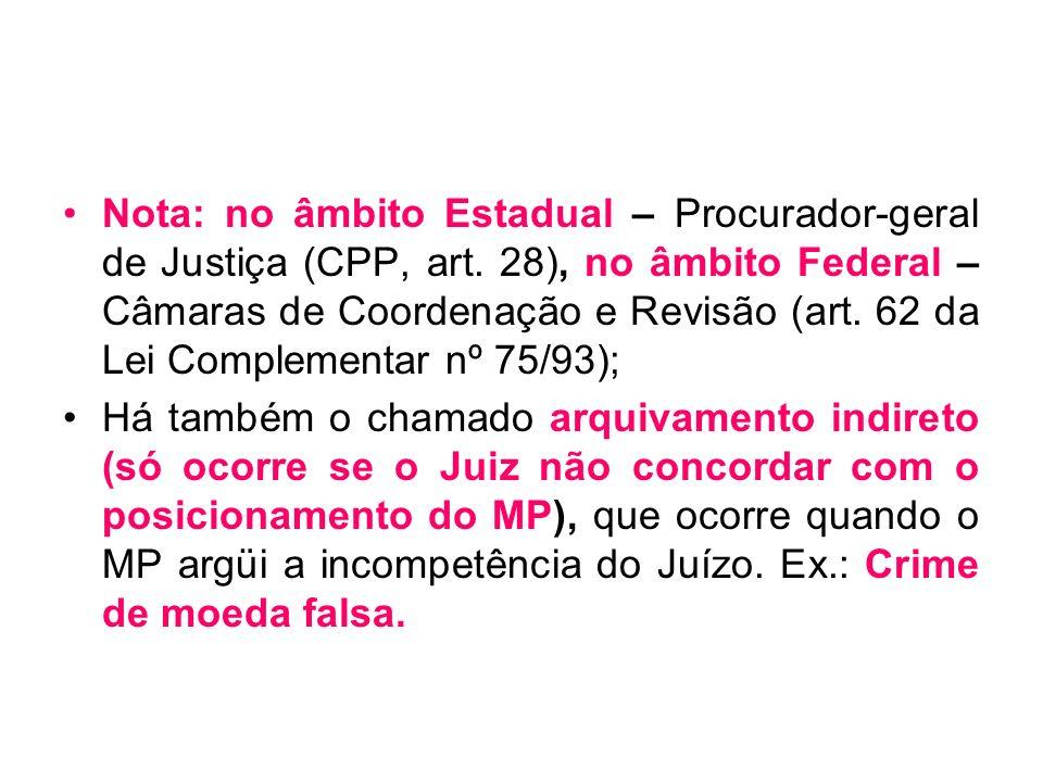 Nota: no âmbito Estadual – Procurador-geral de Justiça (CPP, art. 28), no âmbito Federal – Câmaras de Coordenação e Revisão (art. 62 da Lei Complement
