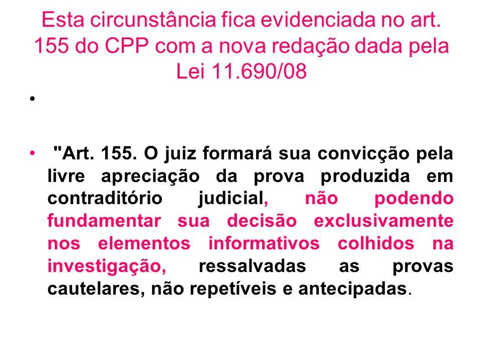 Esta circunstância fica evidenciada no art. 155 do CPP com a nova redação dada pela Lei 11.690/08