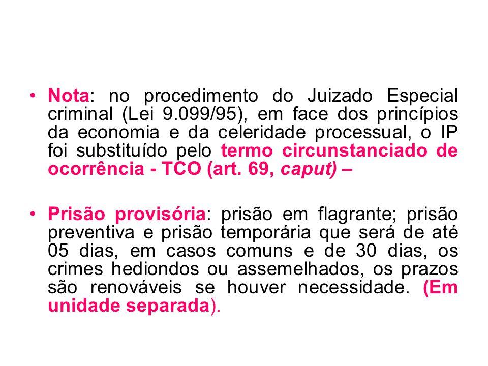 Nota: no procedimento do Juizado Especial criminal (Lei 9.099/95), em face dos princípios da economia e da celeridade processual, o IP foi substituído