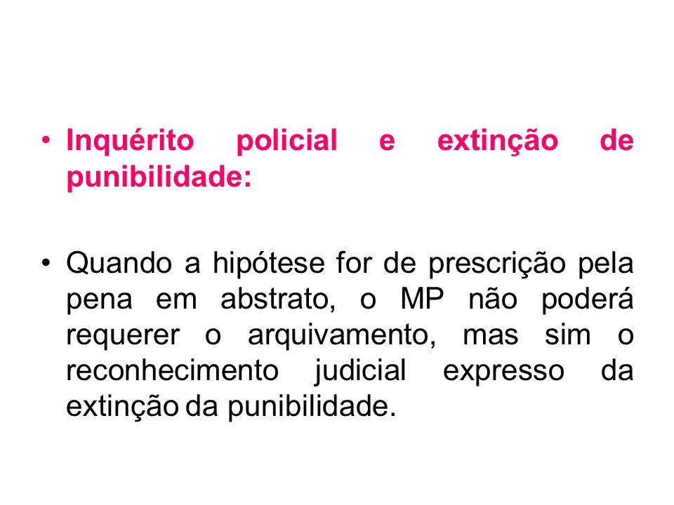 Inquérito policial e extinção de punibilidade: Quando a hipótese for de prescrição pela pena em abstrato, o MP não poderá requerer o arquivamento, mas