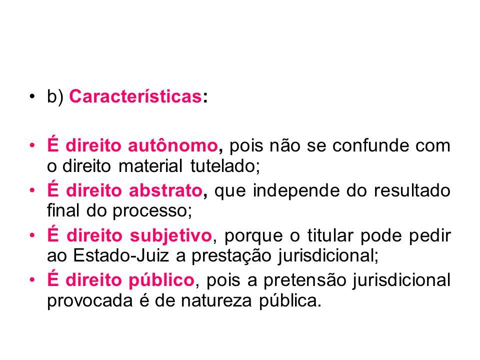 b) Características: É direito autônomo, pois não se confunde com o direito material tutelado; É direito abstrato, que independe do resultado final do