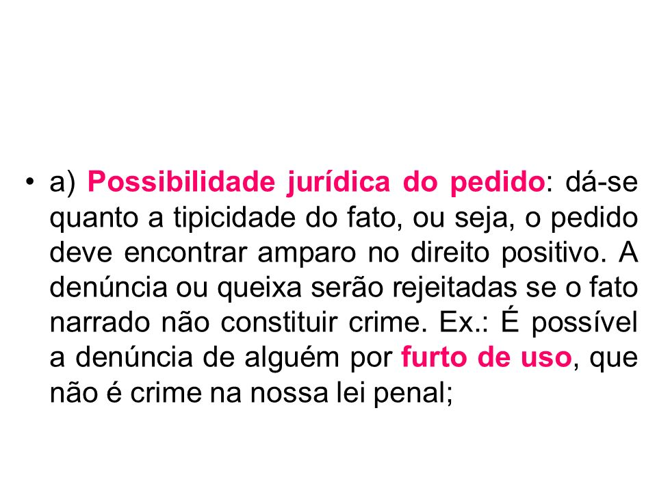 a) Possibilidade jurídica do pedido: dá-se quanto a tipicidade do fato, ou seja, o pedido deve encontrar amparo no direito positivo. A denúncia ou que