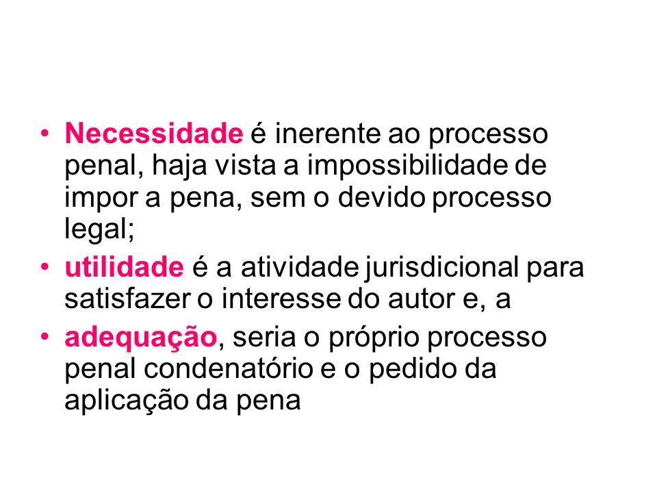 Necessidade é inerente ao processo penal, haja vista a impossibilidade de impor a pena, sem o devido processo legal; utilidade é a atividade jurisdici