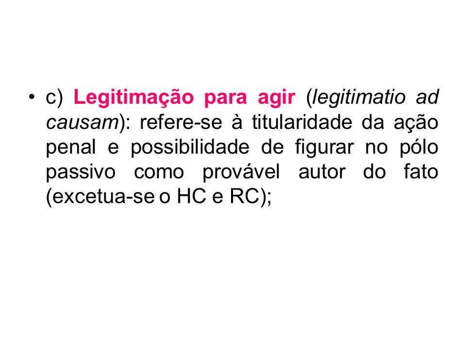 c) Legitimação para agir (legitimatio ad causam): refere-se à titularidade da ação penal e possibilidade de figurar no pólo passivo como provável auto