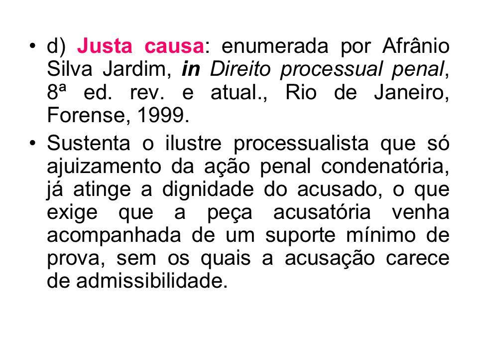 d) Justa causa: enumerada por Afrânio Silva Jardim, in Direito processual penal, 8ª ed. rev. e atual., Rio de Janeiro, Forense, 1999. Sustenta o ilust
