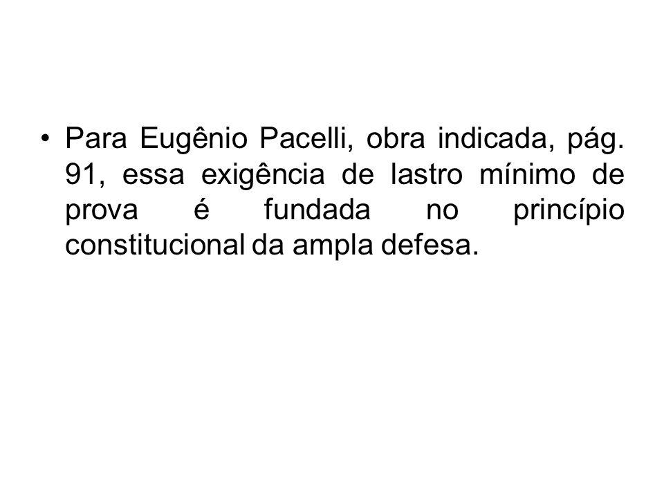 Para Eugênio Pacelli, obra indicada, pág. 91, essa exigência de lastro mínimo de prova é fundada no princípio constitucional da ampla defesa.