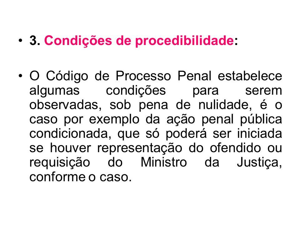 3. Condições de procedibilidade: O Código de Processo Penal estabelece algumas condições para serem observadas, sob pena de nulidade, é o caso por exe
