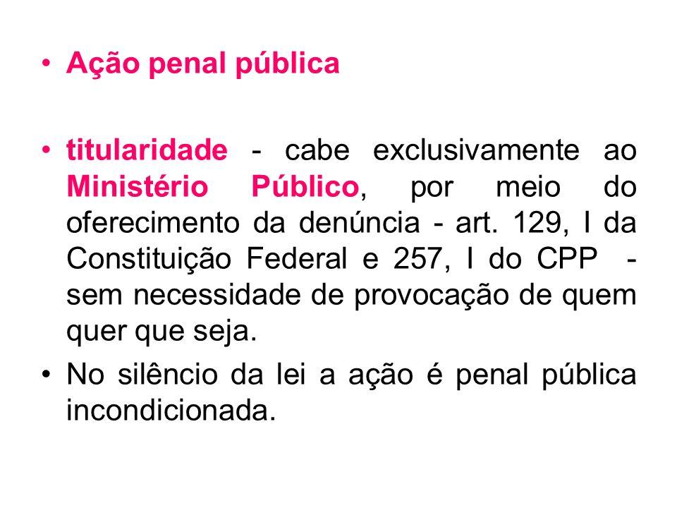 Ação penal pública titularidade - cabe exclusivamente ao Ministério Público, por meio do oferecimento da denúncia - art. 129, I da Constituição Federa