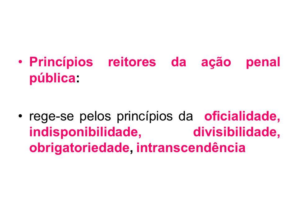 Princípios reitores da ação penal pública: rege-se pelos princípios da oficialidade, indisponibilidade, divisibilidade, obrigatoriedade, intranscendên