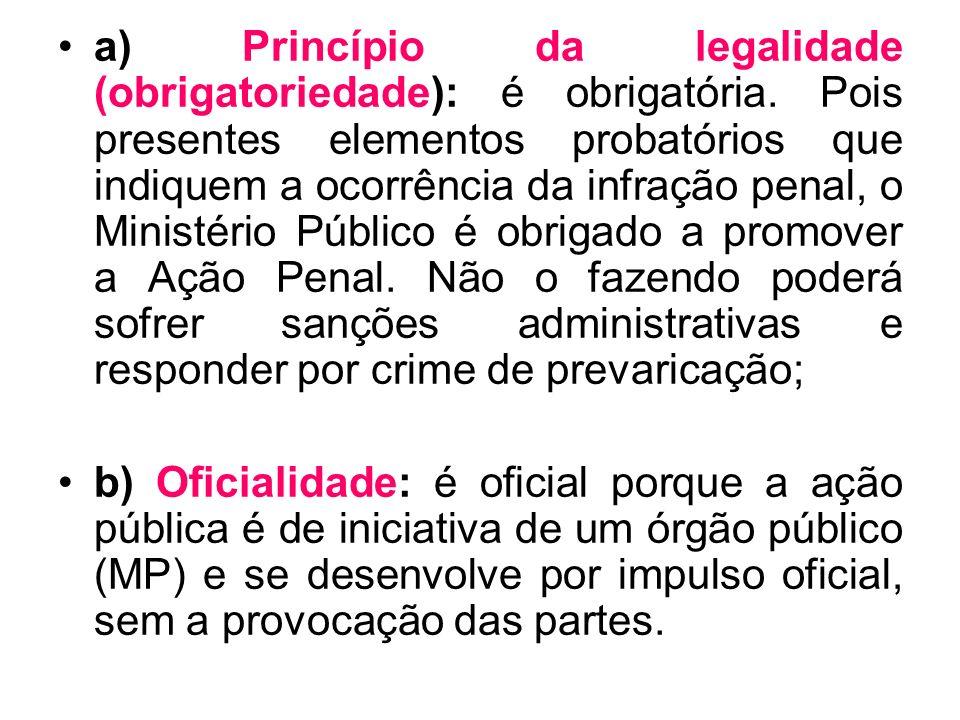 a) Princípio da legalidade (obrigatoriedade): é obrigatória. Pois presentes elementos probatórios que indiquem a ocorrência da infração penal, o Minis