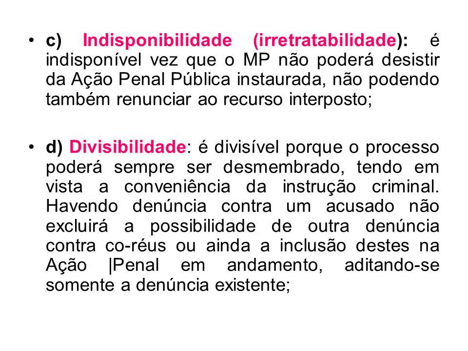 c) Indisponibilidade (irretratabilidade): é indisponível vez que o MP não poderá desistir da Ação Penal Pública instaurada, não podendo também renunci
