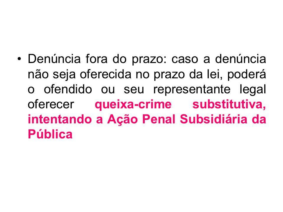 Denúncia fora do prazo: caso a denúncia não seja oferecida no prazo da lei, poderá o ofendido ou seu representante legal oferecer queixa-crime substit
