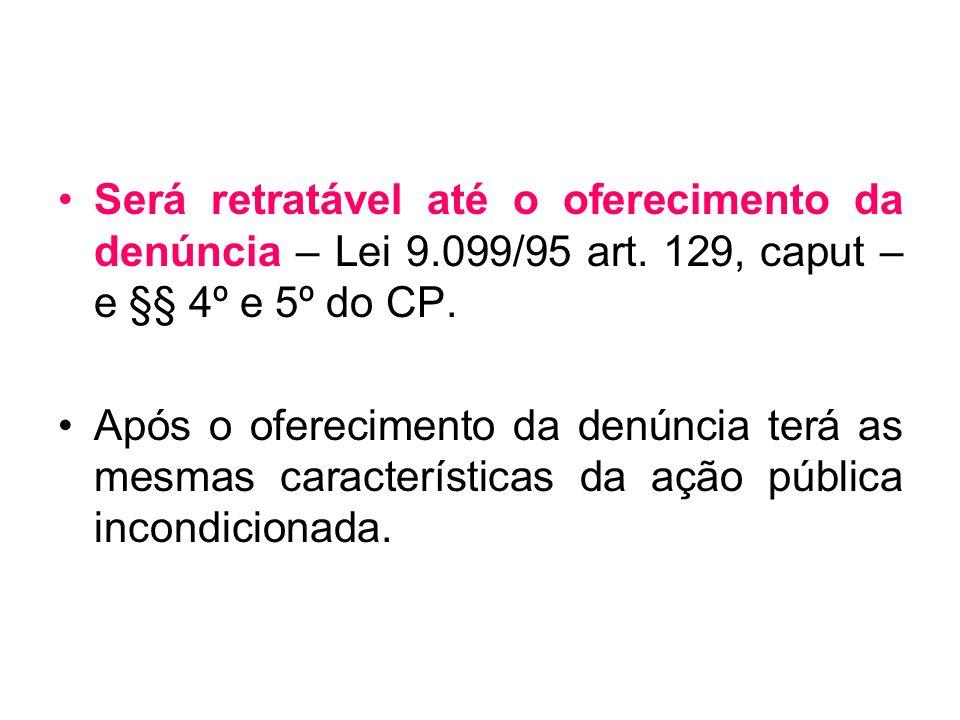 Será retratável até o oferecimento da denúncia – Lei 9.099/95 art. 129, caput – e §§ 4º e 5º do CP. Após o oferecimento da denúncia terá as mesmas car