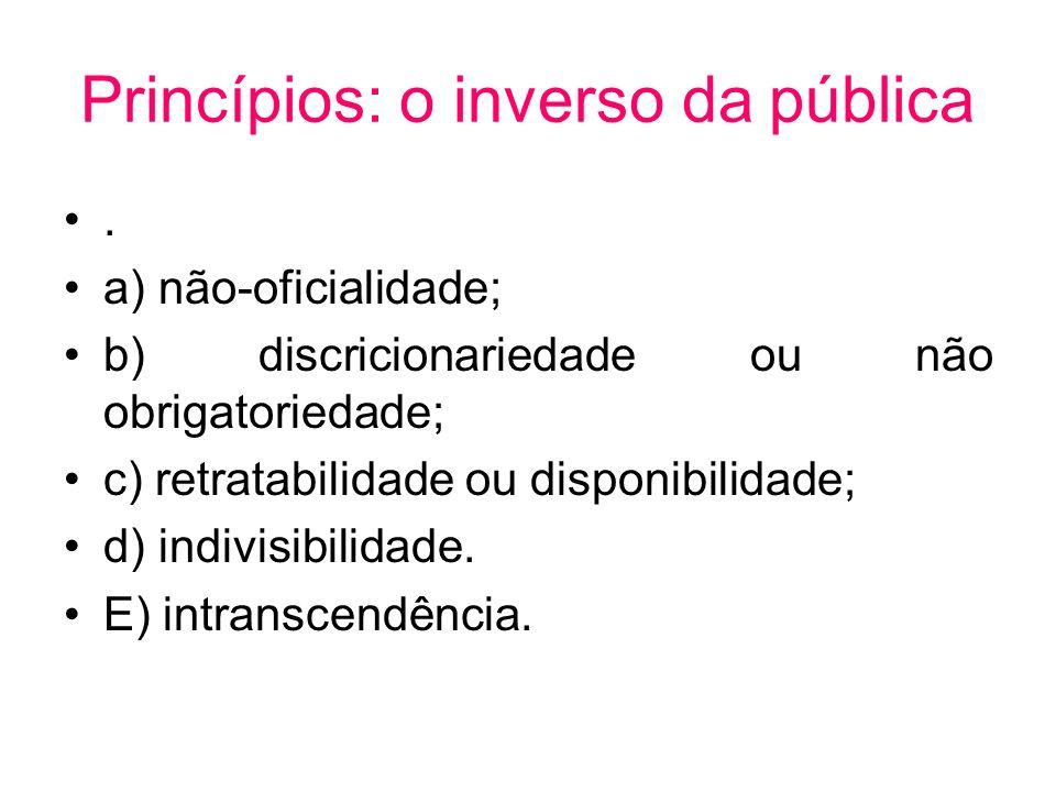 Princípios: o inverso da pública. a) não-oficialidade; b) discricionariedade ou não obrigatoriedade; c) retratabilidade ou disponibilidade; d) indivis