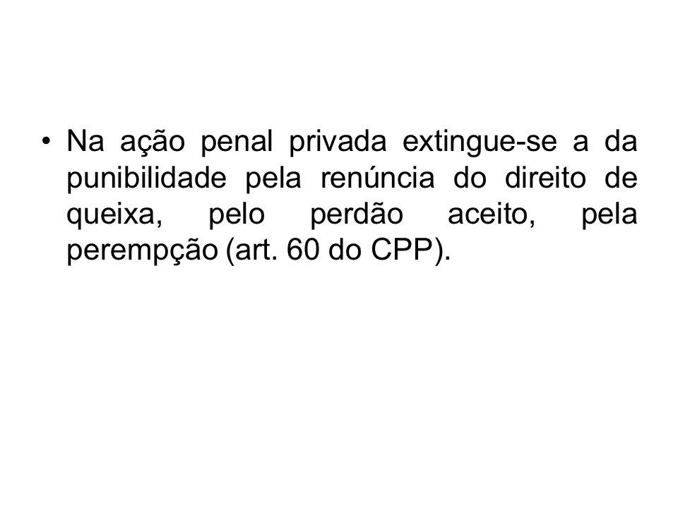 Na ação penal privada extingue-se a da punibilidade pela renúncia do direito de queixa, pelo perdão aceito, pela perempção (art. 60 do CPP).