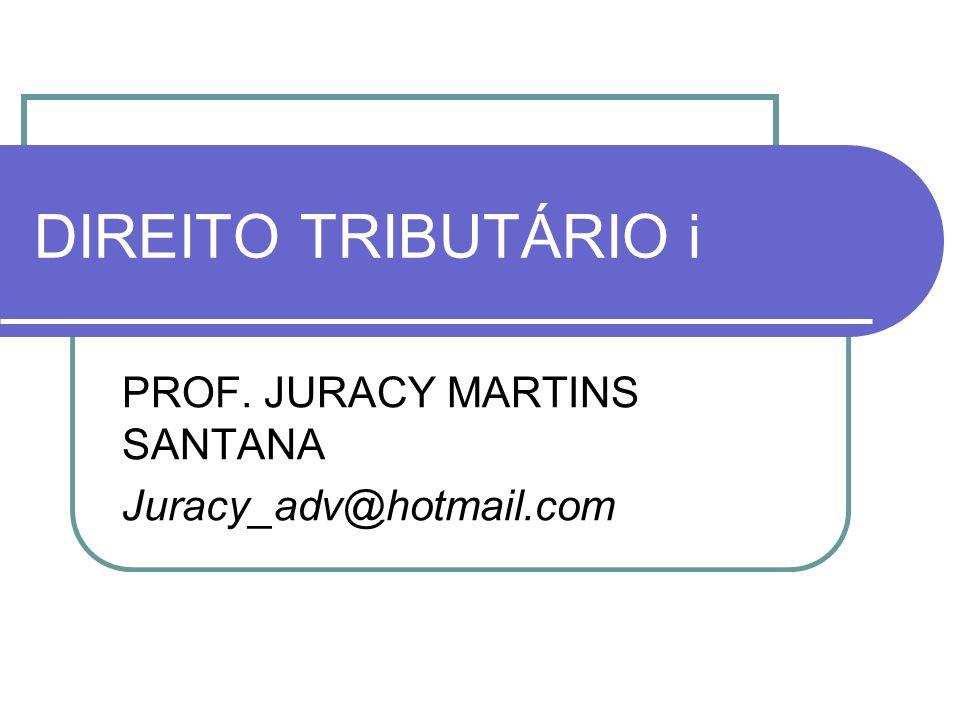 DIREITO TRIBUTÁRIO i PROF. JURACY MARTINS SANTANA Juracy_adv@hotmail.com