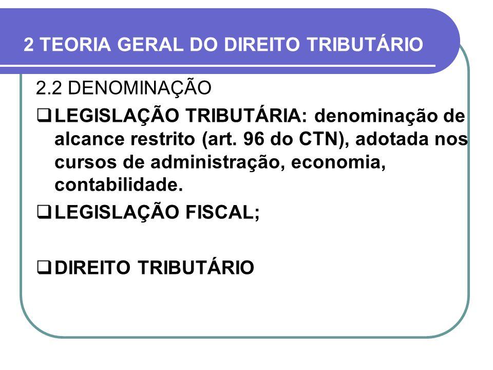 2 TEORIA GERAL DO DIREITO TRIBUTÁRIO 2.2 DENOMINAÇÃO LEGISLAÇÃO TRIBUTÁRIA: denominação de alcance restrito (art. 96 do CTN), adotada nos cursos de ad