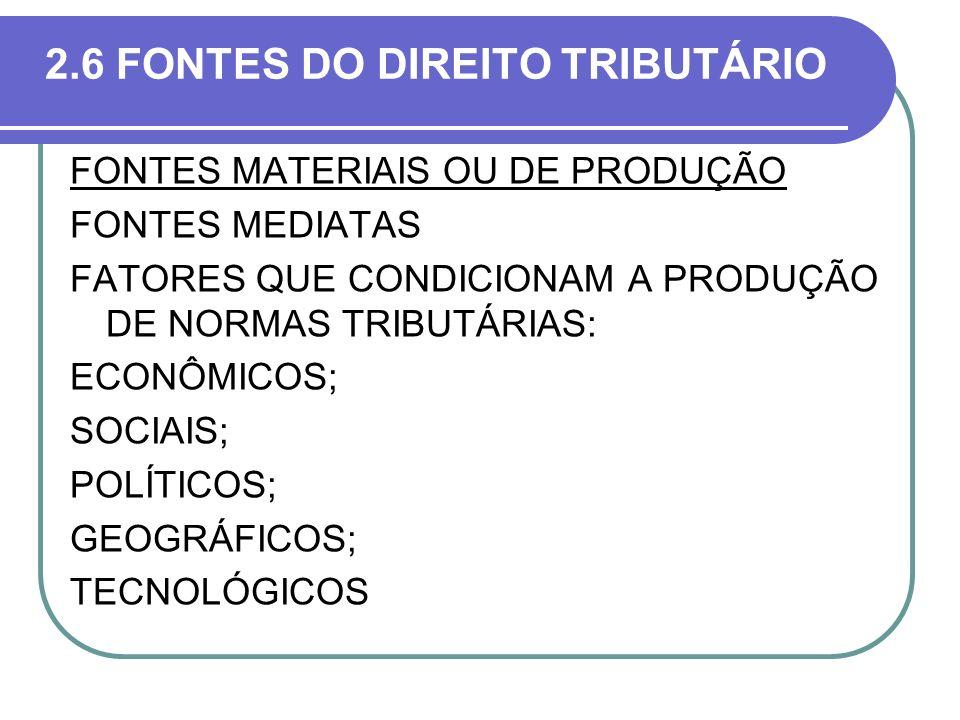2.6 FONTES DO DIREITO TRIBUTÁRIO FONTES MATERIAIS OU DE PRODUÇÃO FONTES MEDIATAS FATORES QUE CONDICIONAM A PRODUÇÃO DE NORMAS TRIBUTÁRIAS: ECONÔMICOS;