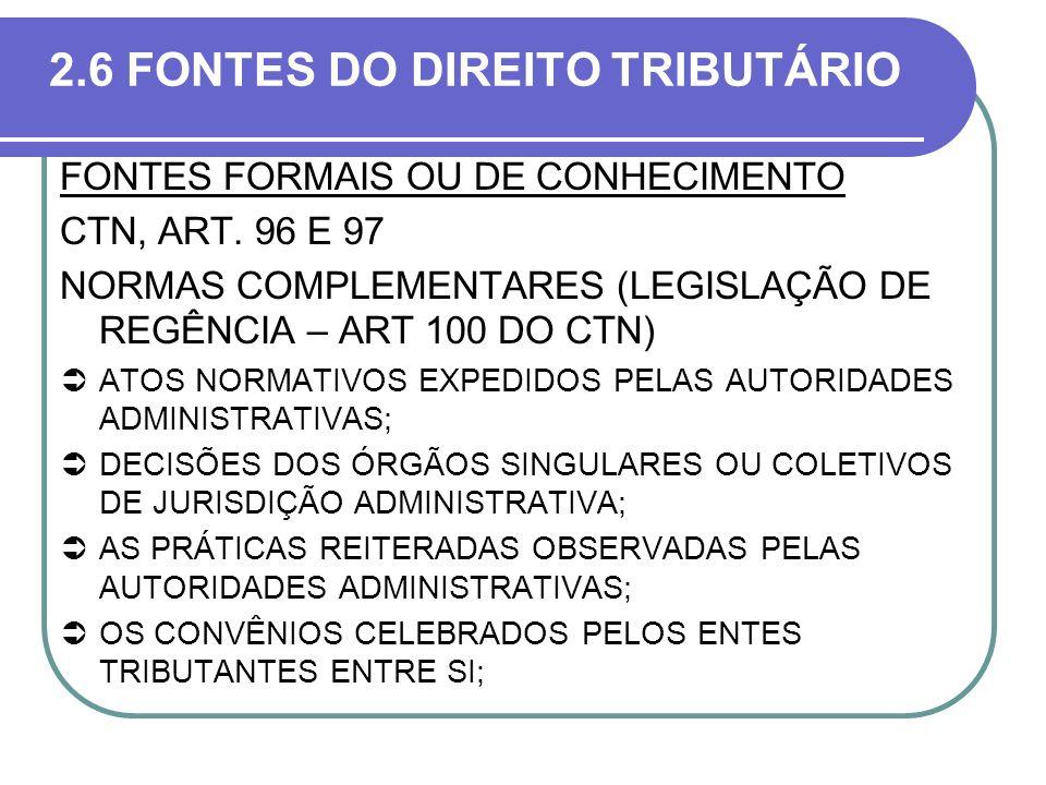 2.6 FONTES DO DIREITO TRIBUTÁRIO FONTES FORMAIS OU DE CONHECIMENTO CTN, ART. 96 E 97 NORMAS COMPLEMENTARES (LEGISLAÇÃO DE REGÊNCIA – ART 100 DO CTN) A
