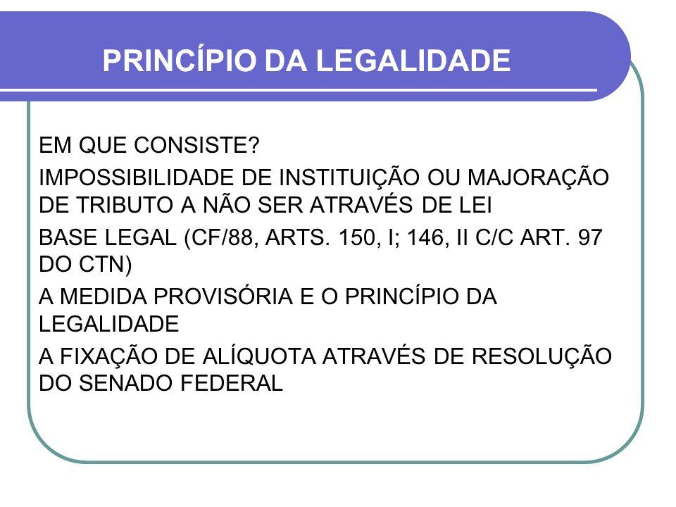 PRINCÍPIO DA LEGALIDADE EM QUE CONSISTE? IMPOSSIBILIDADE DE INSTITUIÇÃO OU MAJORAÇÃO DE TRIBUTO A NÃO SER ATRAVÉS DE LEI BASE LEGAL (CF/88, ARTS. 150,