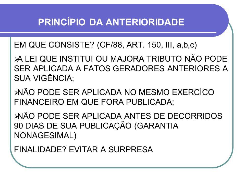 PRINCÍPIO DA ANTERIORIDADE EM QUE CONSISTE? (CF/88, ART. 150, III, a,b,c) A LEI QUE INSTITUI OU MAJORA TRIBUTO NÃO PODE SER APLICADA A FATOS GERADORES