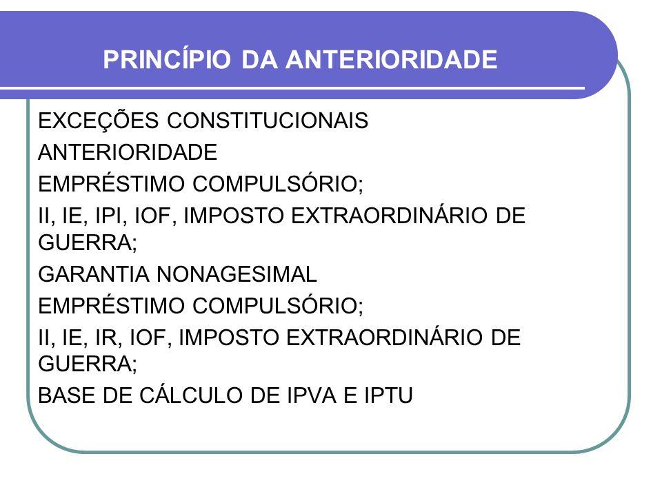 PRINCÍPIO DA ANTERIORIDADE EXCEÇÕES CONSTITUCIONAIS ANTERIORIDADE EMPRÉSTIMO COMPULSÓRIO; II, IE, IPI, IOF, IMPOSTO EXTRAORDINÁRIO DE GUERRA; GARANTIA