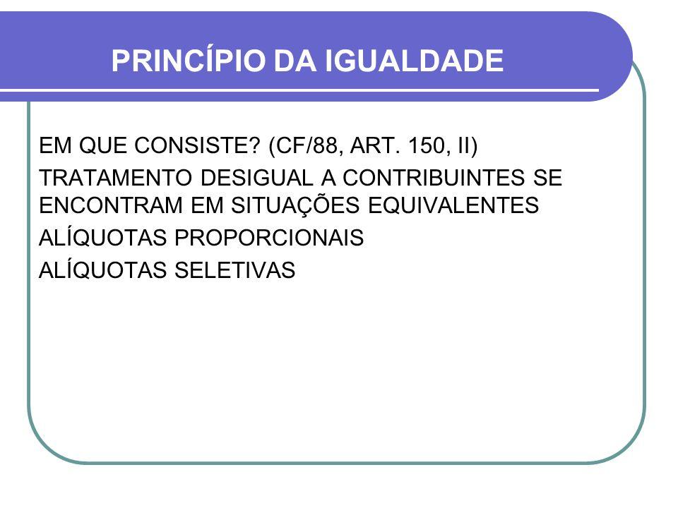 PRINCÍPIO DA IGUALDADE EM QUE CONSISTE? (CF/88, ART. 150, II) TRATAMENTO DESIGUAL A CONTRIBUINTES SE ENCONTRAM EM SITUAÇÕES EQUIVALENTES ALÍQUOTAS PRO