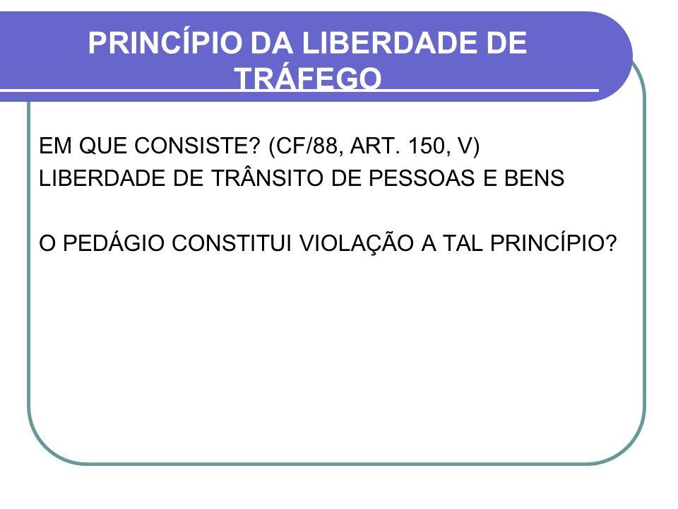 PRINCÍPIO DA LIBERDADE DE TRÁFEGO EM QUE CONSISTE? (CF/88, ART. 150, V) LIBERDADE DE TRÂNSITO DE PESSOAS E BENS O PEDÁGIO CONSTITUI VIOLAÇÃO A TAL PRI