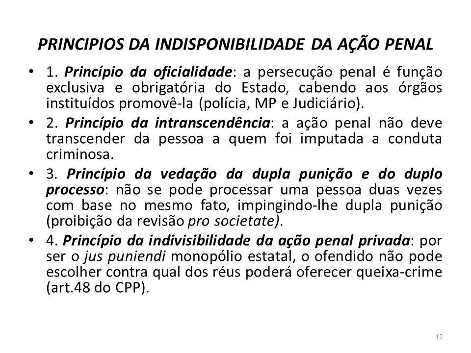 PRINCIPIOS DA INDISPONIBILIDADE DA AÇÃO PENAL 1. Princípio da oficialidade: a persecução penal é função exclusiva e obrigatória do Estado, cabendo aos