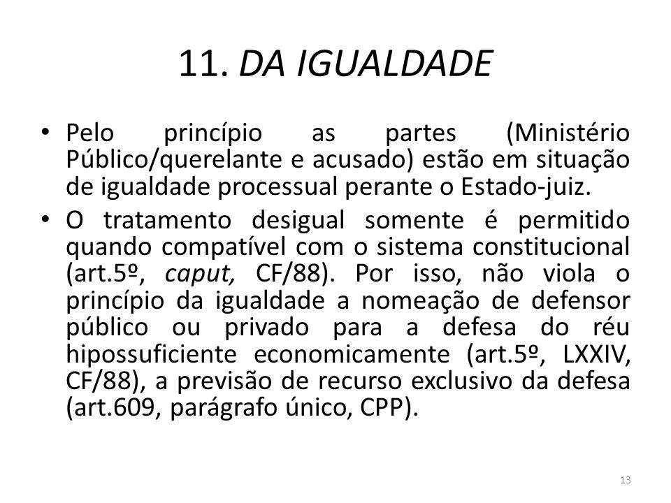 11. DA IGUALDADE Pelo princípio as partes (Ministério Público/querelante e acusado) estão em situação de igualdade processual perante o Estado-juiz. O
