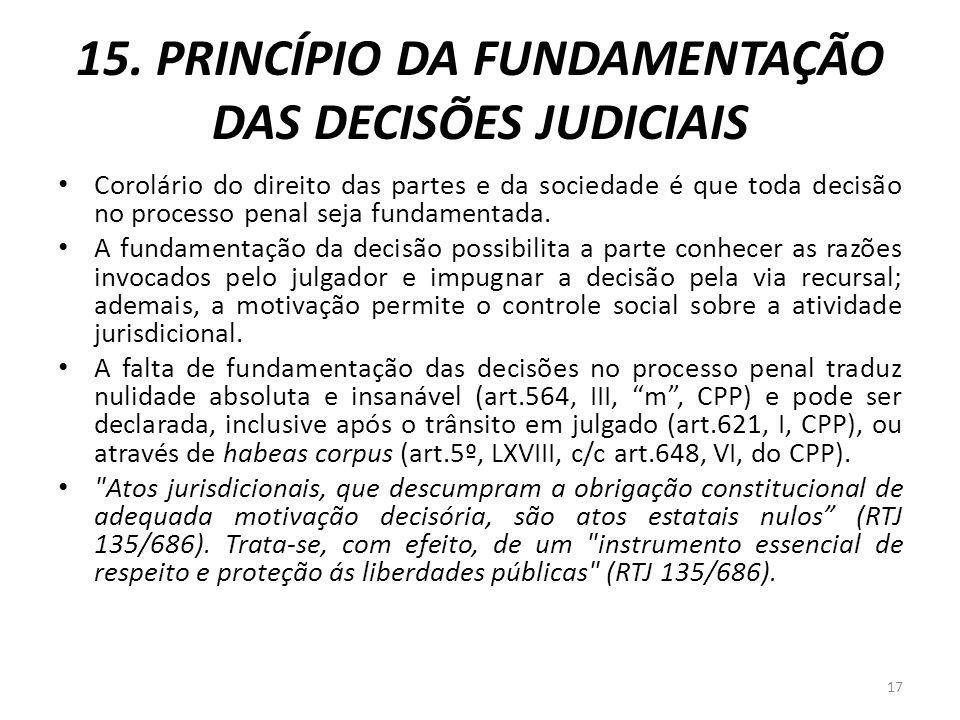 15. PRINCÍPIO DA FUNDAMENTAÇÃO DAS DECISÕES JUDICIAIS Corolário do direito das partes e da sociedade é que toda decisão no processo penal seja fundame