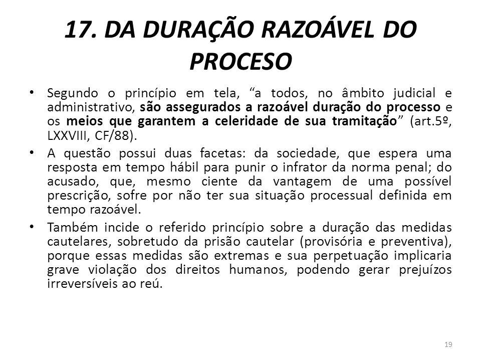 17. DA DURAÇÃO RAZOÁVEL DO PROCESO Segundo o princípio em tela, a todos, no âmbito judicial e administrativo, são assegurados a razoável duração do pr