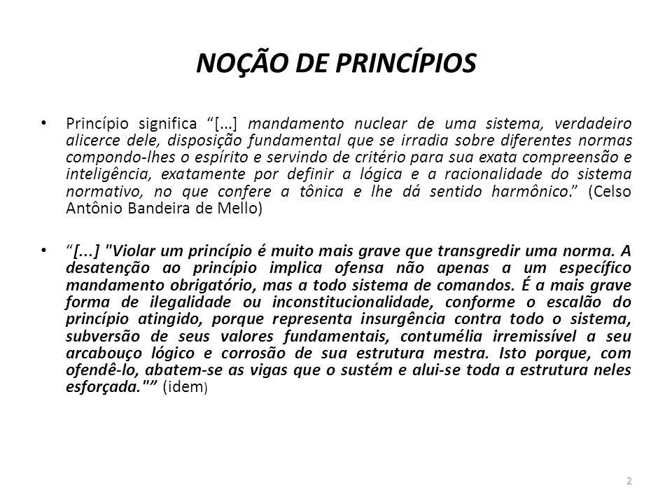 NOÇÃO DE PRINCÍPIOS Princípio significa [...] mandamento nuclear de uma sistema, verdadeiro alicerce dele, disposição fundamental que se irradia sobre
