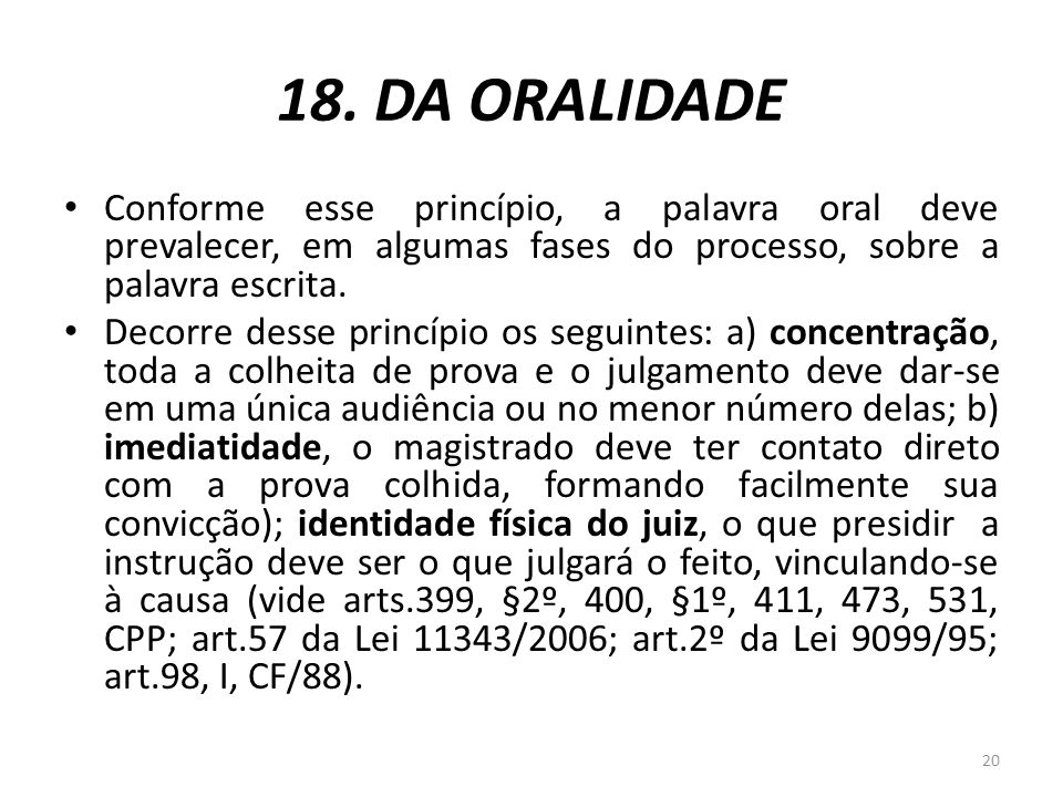 18. DA ORALIDADE Conforme esse princípio, a palavra oral deve prevalecer, em algumas fases do processo, sobre a palavra escrita. Decorre desse princíp