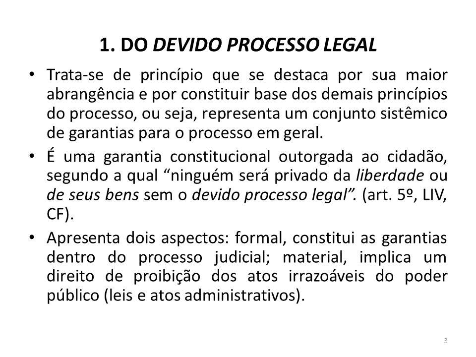 1. DO DEVIDO PROCESSO LEGAL Trata-se de princípio que se destaca por sua maior abrangência e por constituir base dos demais princípios do processo, ou