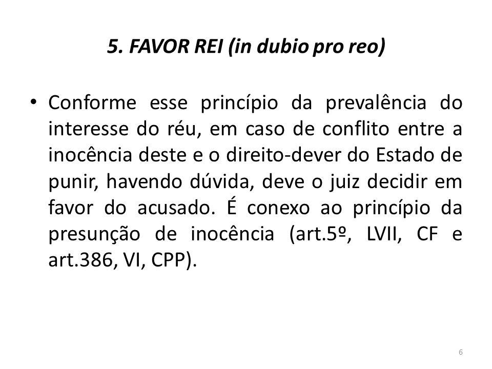 5. FAVOR REI (in dubio pro reo) Conforme esse princípio da prevalência do interesse do réu, em caso de conflito entre a inocência deste e o direito-de