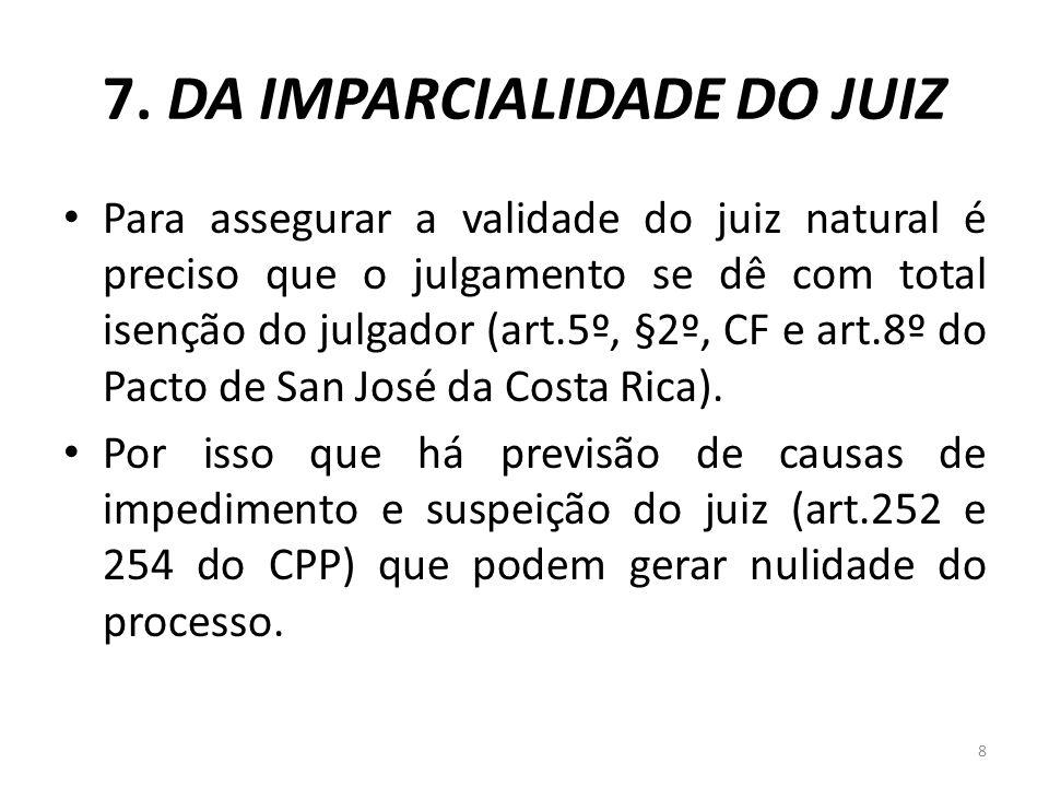 7. DA IMPARCIALIDADE DO JUIZ Para assegurar a validade do juiz natural é preciso que o julgamento se dê com total isenção do julgador (art.5º, §2º, CF
