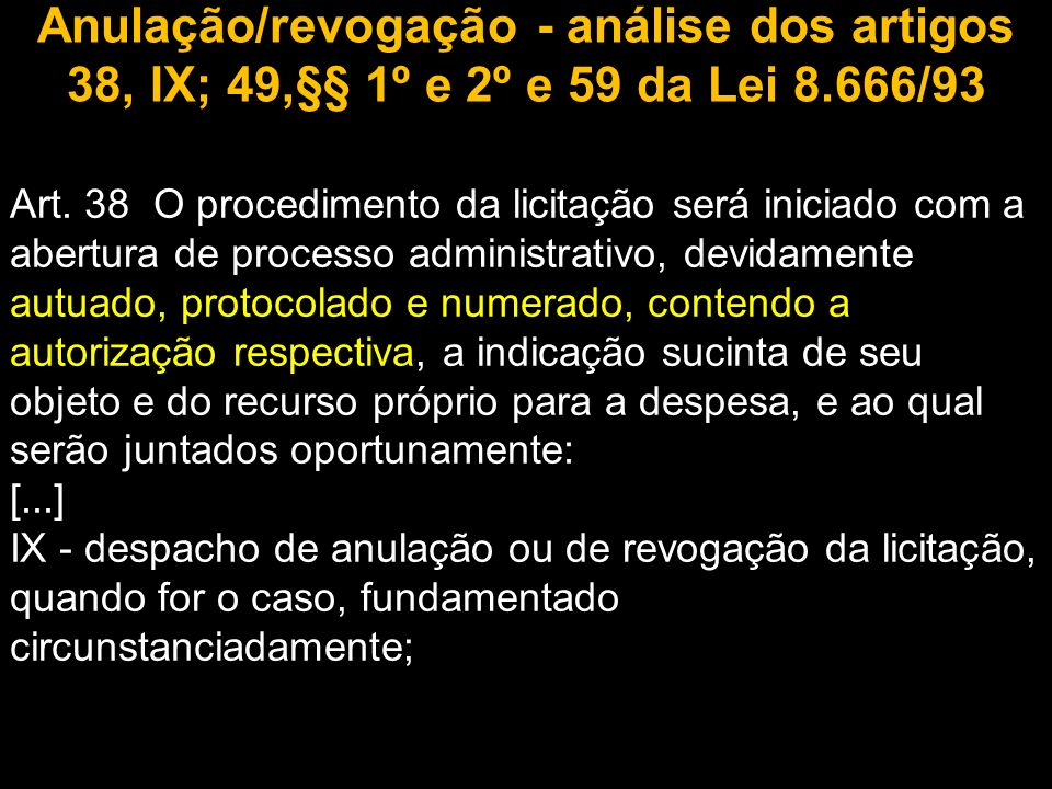 Anulação/revogação - análise dos artigos 38, IX; 49,§§ 1º e 2º e 59 da Lei 8.666/93 Art. 38 O procedimento da licitação será iniciado com a abertura d
