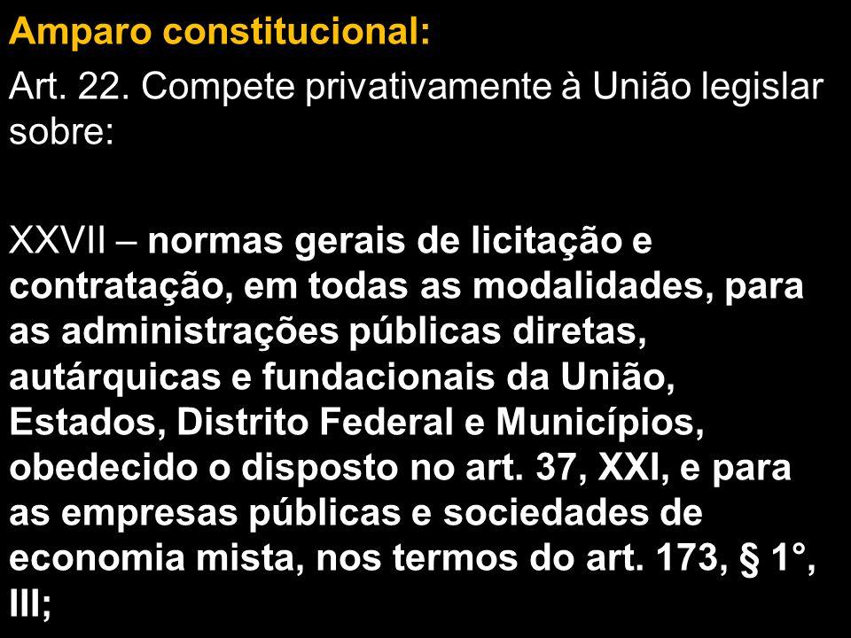 Amparo constitucional: Art. 22. Compete privativamente à União legislar sobre: XXVII – normas gerais de licitação e contratação, em todas as modalidad