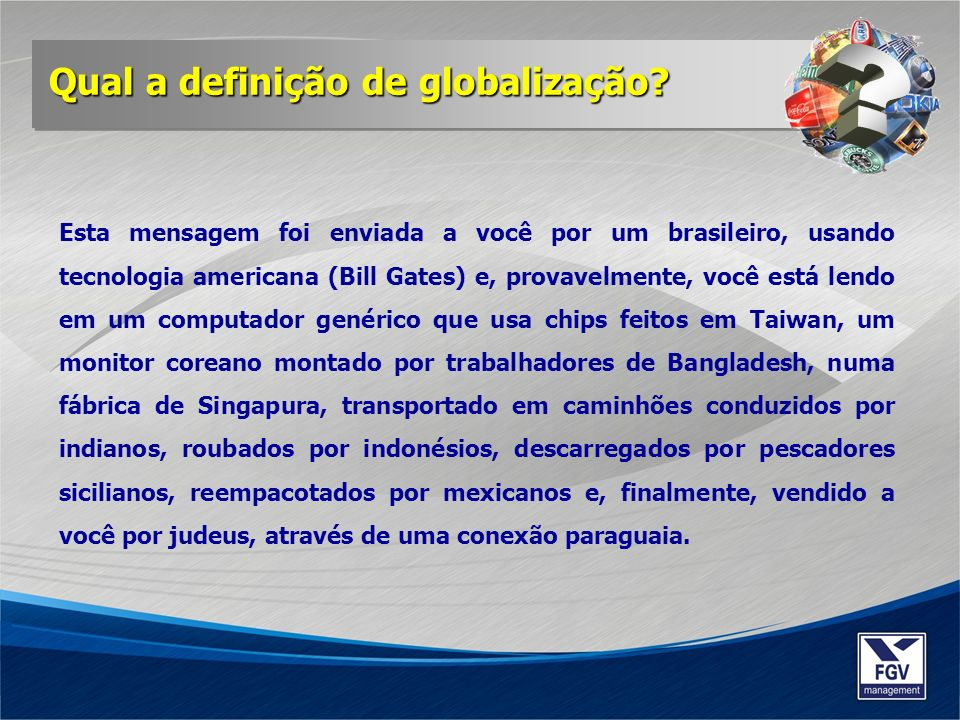 Esta mensagem foi enviada a você por um brasileiro, usando tecnologia americana (Bill Gates) e, provavelmente, você está lendo em um computador genéri