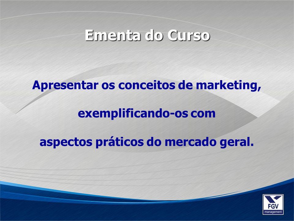 Apresentar os conceitos de marketing, exemplificando-os com aspectos práticos do mercado geral. Ementa do Curso