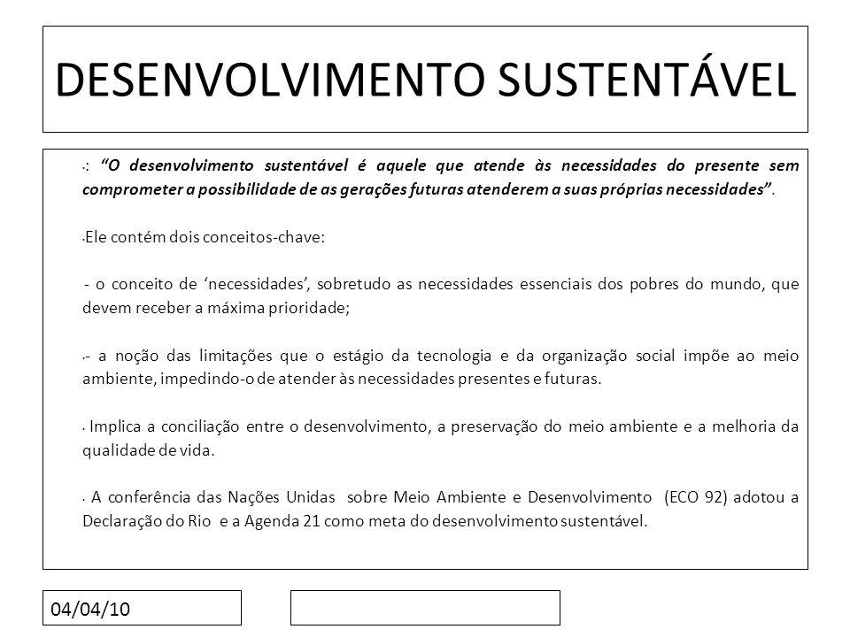 04/04/10 DESENVOLVIMENTO SUSTENTÁVEL : O desenvolvimento sustentável é aquele que atende às necessidades do presente sem comprometer a possibilidade d