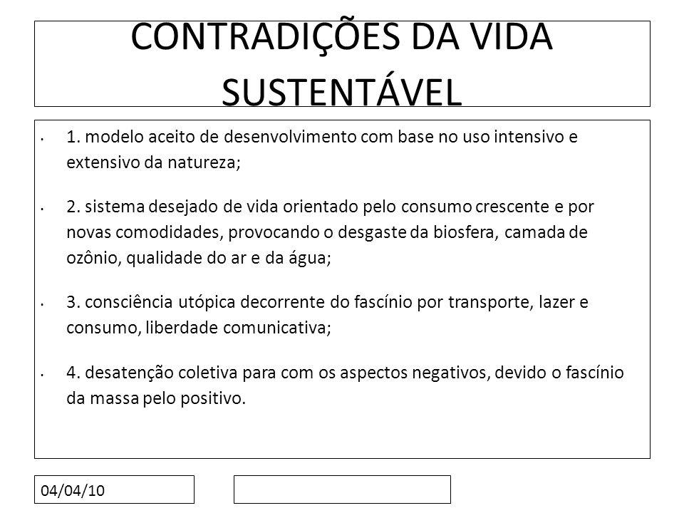 04/04/10 CONTRADIÇÕES DA VIDA SUSTENTÁVEL 1. modelo aceito de desenvolvimento com base no uso intensivo e extensivo da natureza; 2. sistema desejado d