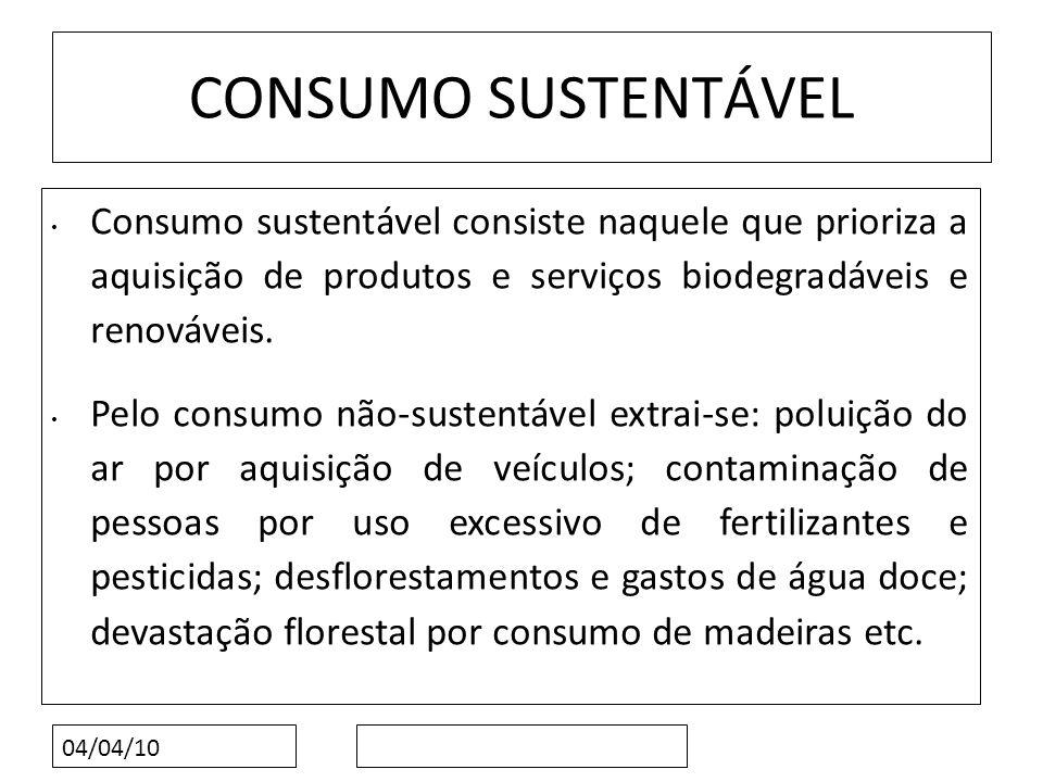 04/04/10 CONSUMO SUSTENTÁVEL Consumo sustentável consiste naquele que prioriza a aquisição de produtos e serviços biodegradáveis e renováveis. Pelo co