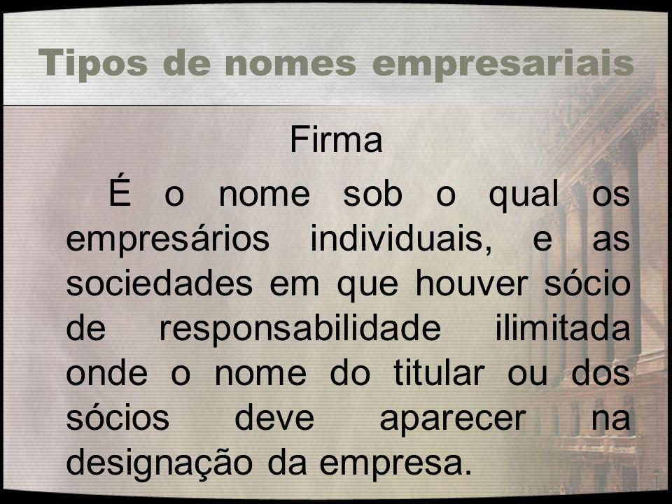 Tipos de nomes empresariais Firma É o nome sob o qual os empresários individuais, e as sociedades em que houver sócio de responsabilidade ilimitada on
