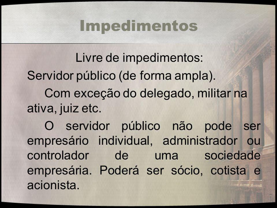 Impedimentos Livre de impedimentos: Servidor público (de forma ampla). Com exceção do delegado, militar na ativa, juiz etc. O servidor público não pod