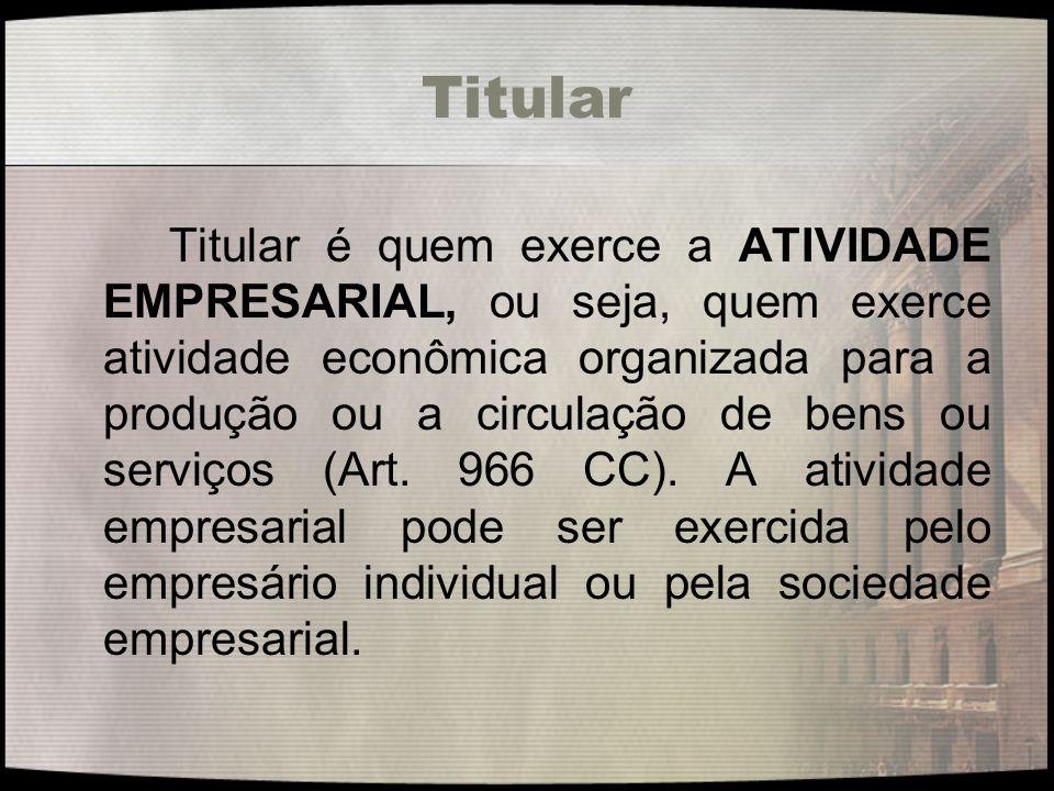 Titular Titular é quem exerce a ATIVIDADE EMPRESARIAL, ou seja, quem exerce atividade econômica organizada para a produção ou a circulação de bens ou