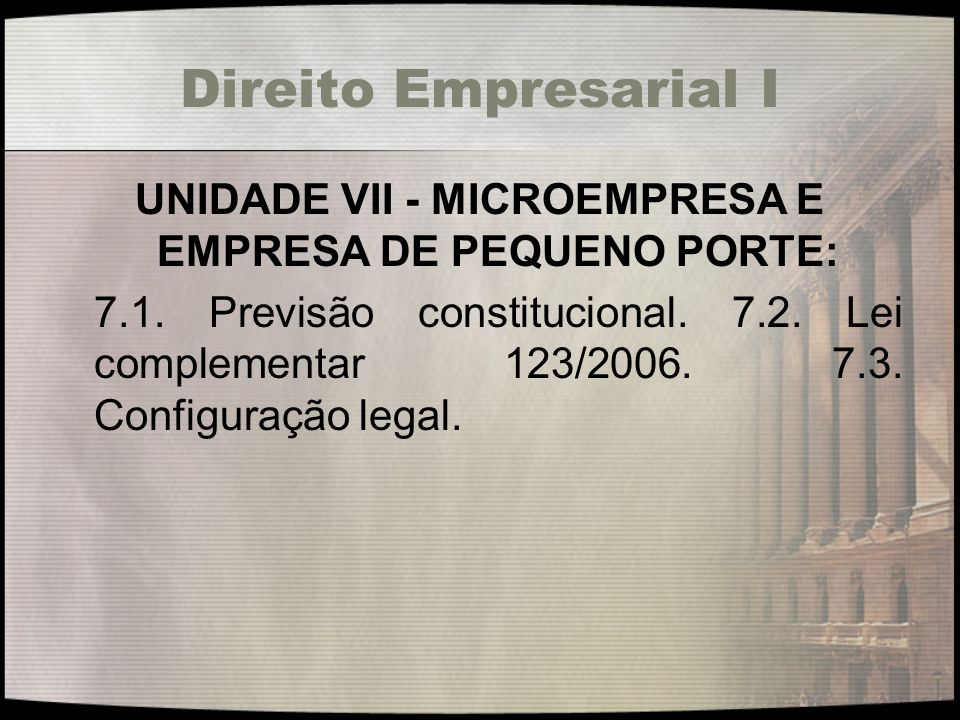 Direito Empresarial I UNIDADE VII - MICROEMPRESA E EMPRESA DE PEQUENO PORTE: 7.1. Previsão constitucional. 7.2. Lei complementar 123/2006. 7.3. Config