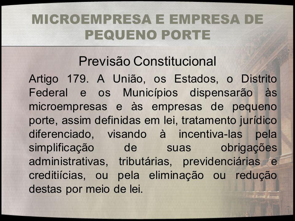 MICROEMPRESA E EMPRESA DE PEQUENO PORTE Previsão Constitucional Artigo 179. A União, os Estados, o Distrito Federal e os Municípios dispensarão às mic