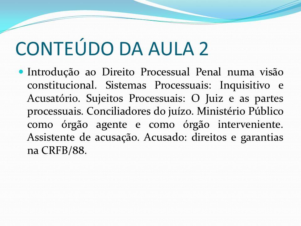 CONTEÚDO DA AULA 2 Introdução ao Direito Processual Penal numa visão constitucional. Sistemas Processuais: Inquisitivo e Acusatório. Sujeitos Processu